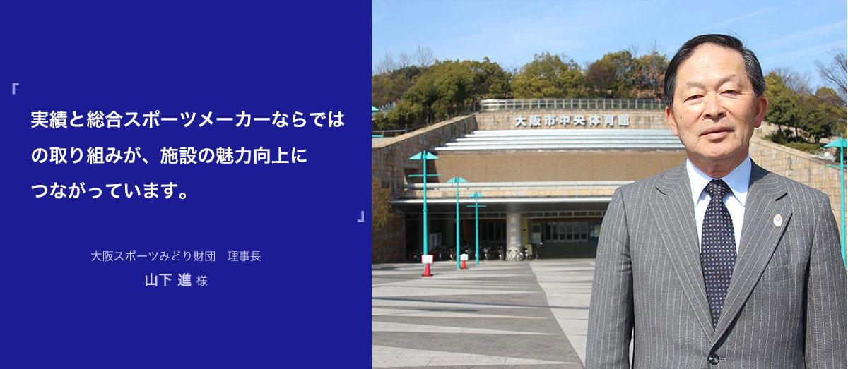 実績と総合スポーツメーカーならではの取り組みが、施設の魅力向上につながっています。 大阪スポーツみどり財団 理事長 山下 進 様